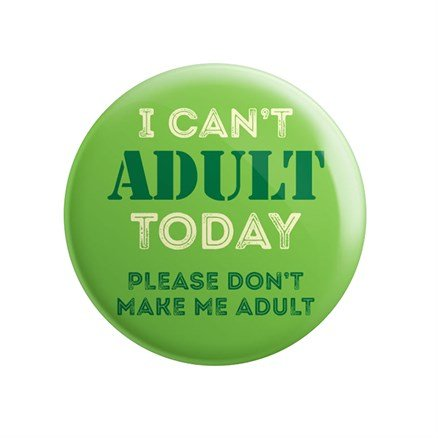 I Can't Adult Today - Badge